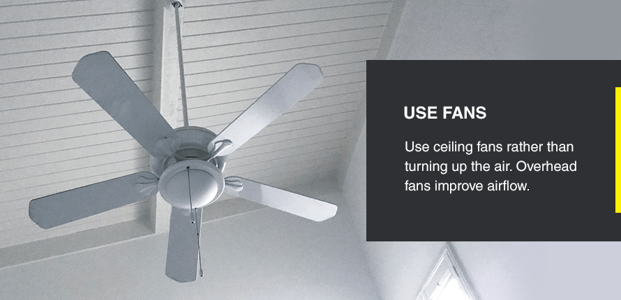 Use ceiling fans rather than turning up the air. Overhead fans improve airflow.